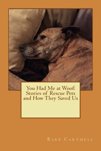 You Had Me at Woof: Stories of Rescue Pets and How They Saved Us