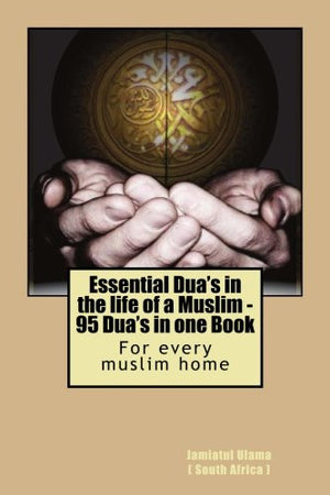 Essential Dua's in the life of a Muslim: 95 Dua's in one Book