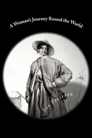 A Woman's Journey Round the World: From Vienna to Brazil, Chili, Tahiti, China, Hindostan, Persia, and Asia Minor