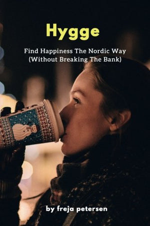 Hygge: Find Happiness The Nordic Way (Without Breaking The Bank) (Hygge Life) (Volume 3)