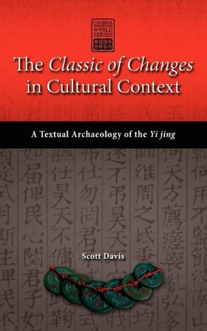 The Classic of Changes in Cultural Context: A Textual Archaeology of the Yi Jing (Cambria Sinophone World)