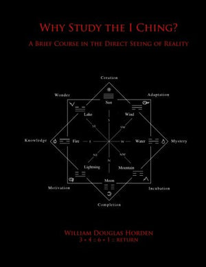 Why Study the I Ching?: A Brief Course in the Direct Seeing of Reality (Researches on the Toltec I Ching) (Volume 5)