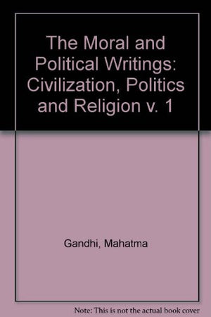 The Moral and Political Writings of Mahatma Gandhi: Volume I: Civilization, Politics, and Religion