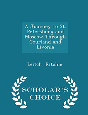 A Journey to St. Petersburg and Moscow Through Courland and Livonia - Scholar's Choice Edition