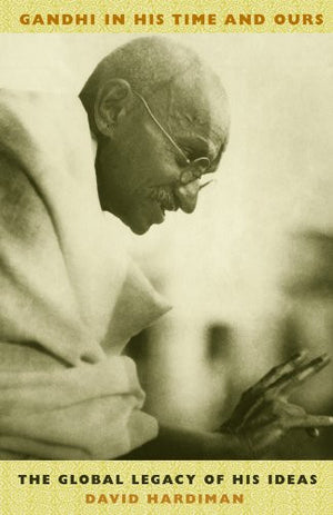 Gandhi in His Time and Ours: The Global Legacy of His Ideas