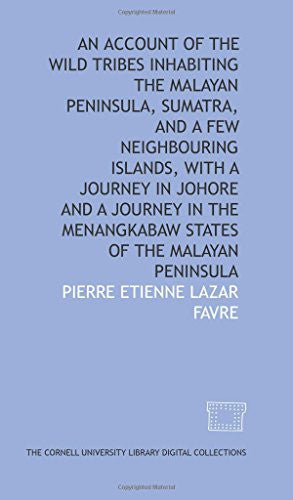 An account of the wild tribes inhabiting the Malayan Peninsula, Sumatra, and a few neighbouring islands, with A journey in Johore and A journey in
