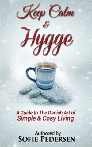 Keep Calm & Hygge: A Guide to The Danish Art of Simple & Cosy Living