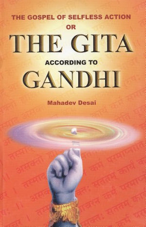 The gospel of selfless action, or, The Gita according to Gandhi: Translation of the original in Gujarati, with an additional introduction and comm