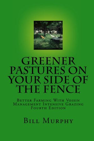 Greener Pasture on Your Side of the Fence: Better Farming Voisin Management-Intensive Grazing (4th Edition)