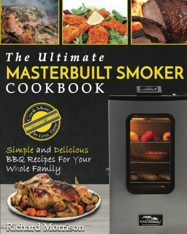 Masterbuilt Smoker Cookbook: The Ultimate Masterbuilt Smoker Cookbook – Simple and Delicious BBQ Recipes For Your Whole Family (Electric Smoker Re