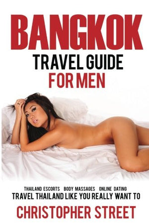 Bangkok: Bangkok Travel Guide for Men, Travel Thailand Like You Really Want To, Thailand Escorts, Body Massages, Online Dating (Bangkok Travel Gui