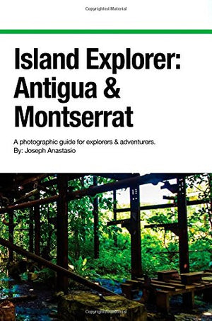 Island Explorer: Antigua and Montserrat: A photographic guide for explorers and adventurers. (Volume 2)