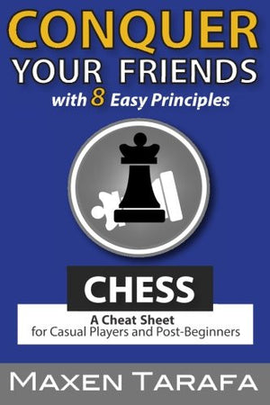 Chess: Conquer your Friends with 8 Easy Principles: A Cheat Sheet for Casual Players and Post-Beginners (The Skill Artist's Guide) (Volume 1)