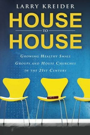 House to House: Growing Healthy Small Groups and House Churches in the 21st Century