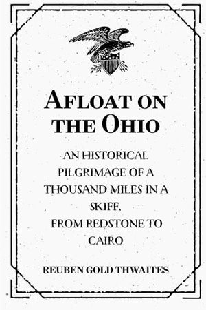 Afloat On The Ohio: A Historical Pilgrimage Of A Thousand Miles In A Skiff, From Redstone To Cairo (1897)