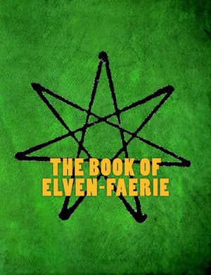 The Book of Elven-Faerie: Secrets of Dragon Kings, Druids, Wizards & The Pheryllt (Third Edition)