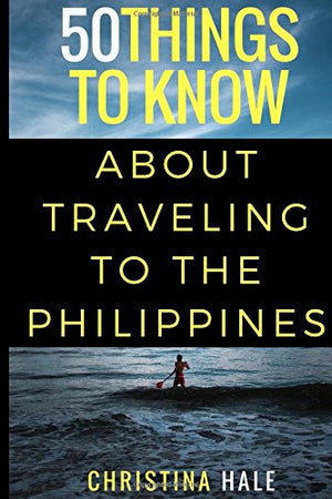 50 Things to Know About Traveling to the Philippines: Manila and Beyond (50 Things to Know Travel)