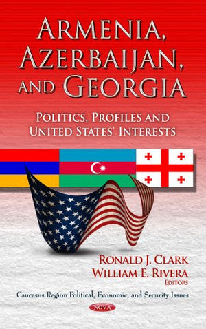 Armenia, Azerbaijan & Georgia: Politics, Profiles & United States' Interests. Edited by Ronald J. Clark, William E. Rivera (Caucasus Region Politi