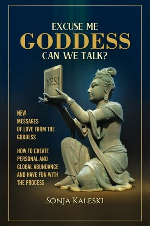 Excuse Me Goddess Can We Talk?: New Messages of Love from the Goddess: How to Create Personal and Global Abundance and have Fun with the Process