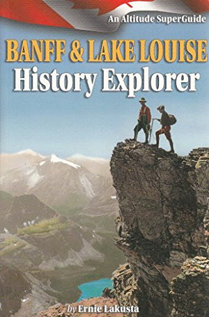 Banff and Lake Louise History Explorer: An Altitude SuperGuide (Culture and History Superguides)