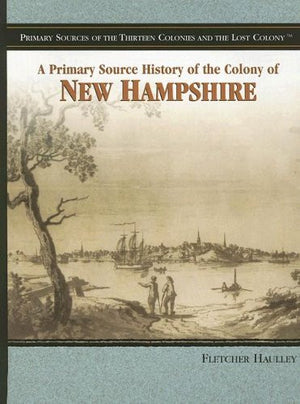 A Primary Source History of the Colony of New Hampshire (Primary Sources of the Thirteen Colonies and the Lost Colony)