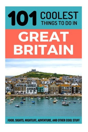 Great Britain Travel Guide: 101 Coolest Things to Do in Great Britain (UK Travel Guide, England Travel Guide, Wales Travel Guide, Scotland Travel