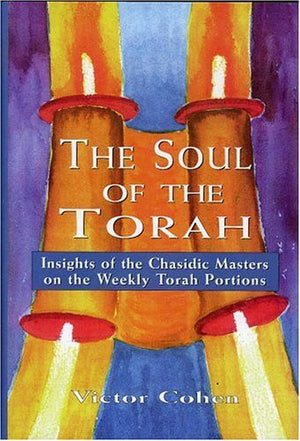 The Soul of the Torah: Insights of the Chasidic Masters on the Weekly Torah Portions