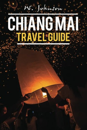 Chiang Mai: Chiang Mai Travel Guide (Chiang Mai, Chiang Mai Travel Guide, Thailand Travel Guide) (Volume 1)