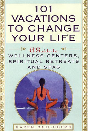 101 Vacations To Change Your Life: A Guide to Wellness Centers, Spiritual Retreats, and Spas