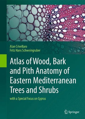 Atlas of Wood, Bark and Pith Anatomy of Eastern Mediterranean Trees and Shrubs: with a Special Focus on Cyprus