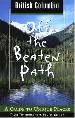 British Columbia Off the Beaten Path, 4th: A Guide to Unique Places (Off the Beaten Path Series)