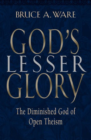 God's Lesser Glory: The Diminished God of Open Theism
