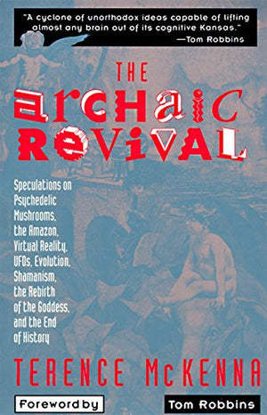 The Archaic Revival: Speculations on Psychedelic Mushrooms, the Amazon, Virtual Reality, UFOs, Evolution, Shamanism, the Rebirth of the Goddess, a