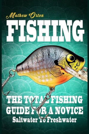 Fishing The Total Fishing Guide For A Novice: Saltwater To Freshwater: The Total Fishing Guide For A Novice: Saltwater To Freshwater (Angling, Fis