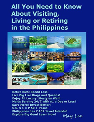 All You Need to Know About Visiting, Living or Retiring in the Philippines: Retire Rich! Spend Less! Enjoy Luxury Lifestyle! Maids Serving 24/7, $