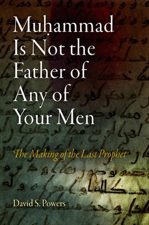 Muhammad Is Not the Father of Any of Your Men: The Making of the Last Prophet (Divinations: Rereading Late Ancient Religion)