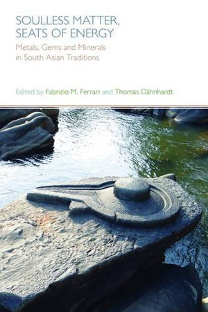 Soulless Matter, Seats of Energy: Metals, Gems and Minerals in South Asian Religions and Culture
