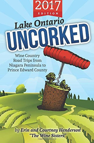 Lake Ontario Uncorked: Wine Country Road Trips from Niagara Peninsula to Prince Edward County (2017 Edition)
