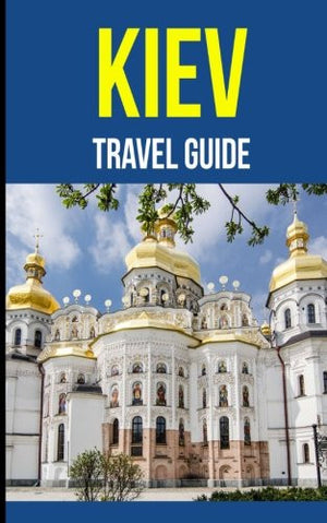 Kiev: A Travel Guide for Your Perfect Kiev Adventure!: Written by Local Ukrainian Travel Expert (Kiev, Ukraine travel guide, Belarus Travel Guide)