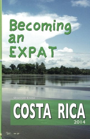 Becoming an Expat: Costa Rica (Volume 1)