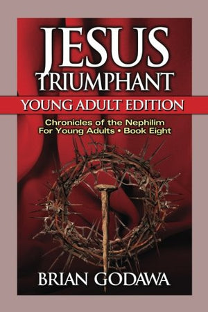 Jesus Triumphant: Young Adult Edition (Chronicles of the Nephilim for Young Adults) (Volume 8)