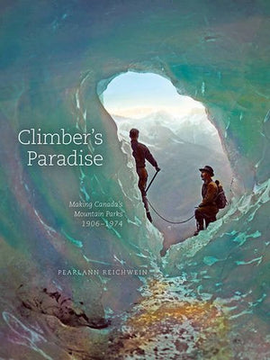 Climber's Paradise: Making Canada's Mountain Parks, 1906–1974 (Mountain Cairns: A Series on the History and Culture of the Canadian Rocky Mountain