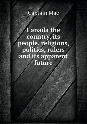 Canada the country, its people, religions, politics, rulers, and its apparent future : being a compendium of travel from the Atlantic to the Pacif