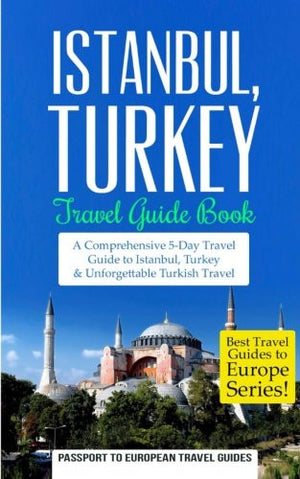 Istanbul: Istanbul, Turkey: Travel Guide Book—A Comprehensive 5-Day Travel Guide to Istanbul, Turkey & Unforgettable Turkish Travel (Best Travel G