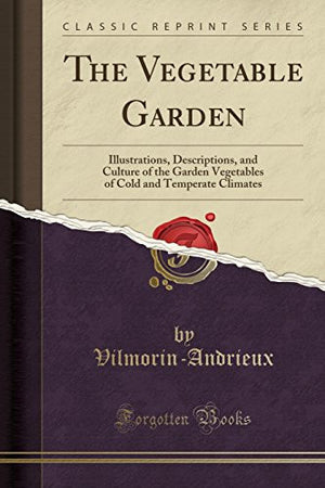 The Vegetable Garden: Illustrations, Descriptions, and Culture of the Garden Vegetables of Cold and Temperate Climates