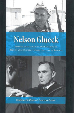 Nelson Glueck: Biblical Archaeologist And President of the Hebrew Union College Jewish Institute of Religion