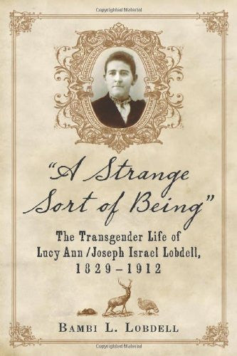 """A Strange Sort of Being"": The Transgender Life of Lucy Ann / Joseph Israel Lobdell, 1829-1912"