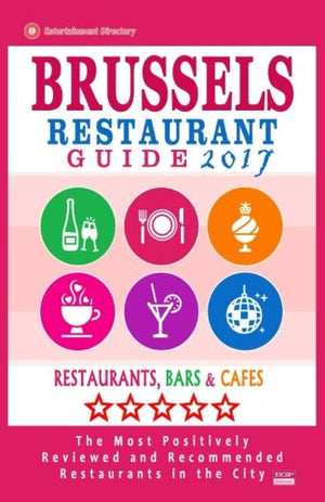 Brussels Restaurant Guide 2017: Best Rated Restaurants in Brussels, Belgium - 500 Restaurants, Bars and Cafés recommended for Visitors, 2017