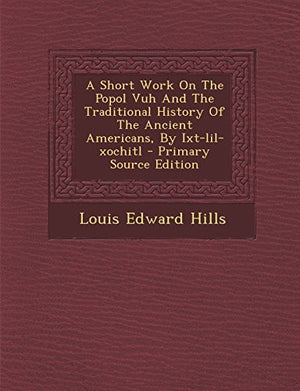 A Short Work on the Popol Vuh and the Traditional History of the Ancient Americans, by Ixt-Lil-Xochitl - Primary Source Edition