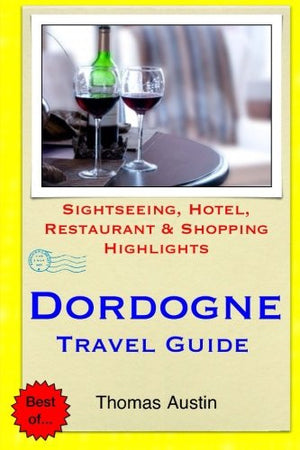 Dordogne Travel Guide: Sightseeing, Hotel, Restaurant & Shopping Highlights